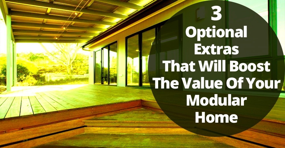 3 Optional Extras That Will Boost The Value Of Your Modular Home.jpg