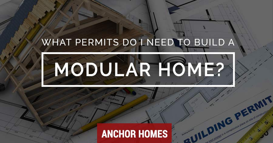 What permits do i need to build a modular home on my land for I want to build my house